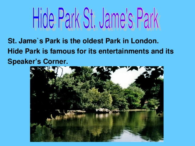 St. Jame`s Park is the oldest Park in London.  Hide Park is famous for its entertainments and its  Speaker's Corner.