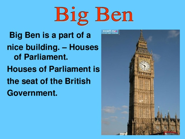 Big Ben is a part of a ni с e building. – Houses of Parliament. Houses of Parliament is the seat of the British Government.