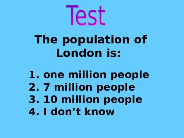 The population of London is: 1. one million people 2. 7 million people 3. 10 million people 4. I don't know