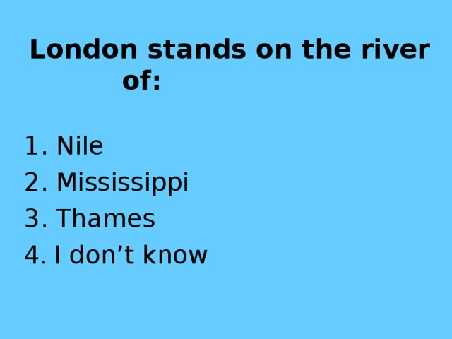 London stands on the river of:  1. Nile 2. Mississippi  3. Thames 4 . I don't know