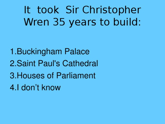 It took Sir Christopher Wren 35 years to build: 1.Buckingham Palace 2.Saint Paul's Cathedral 3.Houses of Parliament 4.I don't know