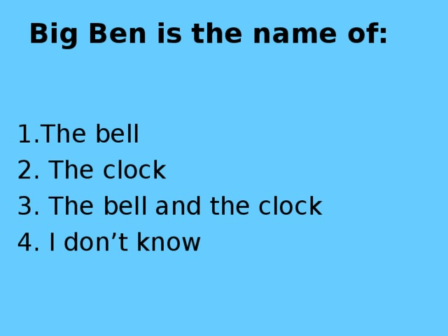 Big Ben is the name of:  1.The bell 2. The clock 3. The bell and the clock 4. I don't know