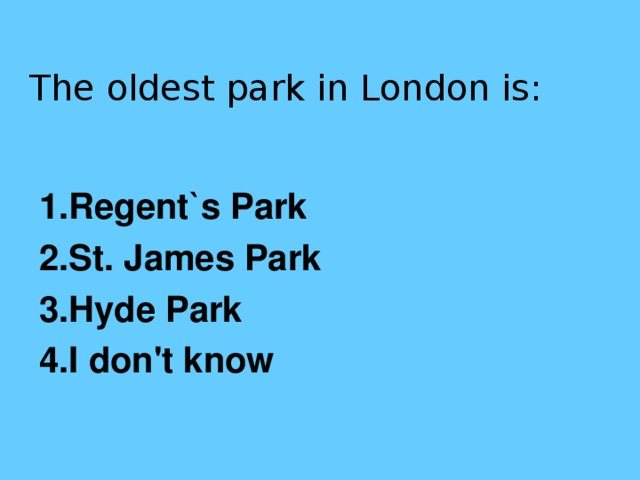 The oldest park in London is:   1.Regent`s Park 2.St. James Park 3.Hyde Park 4.I don't know