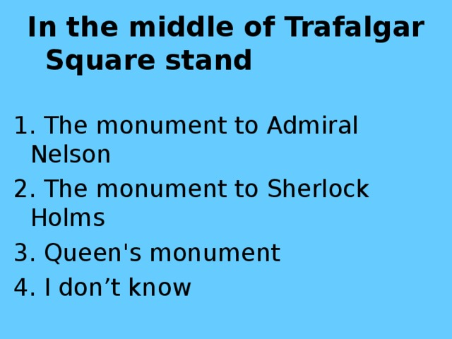 In the middle of Trafalgar Square stand  1. The monument to Admiral Nelson 2. The monument to Sherlock Holms 3. Queen's monument 4. I don't know