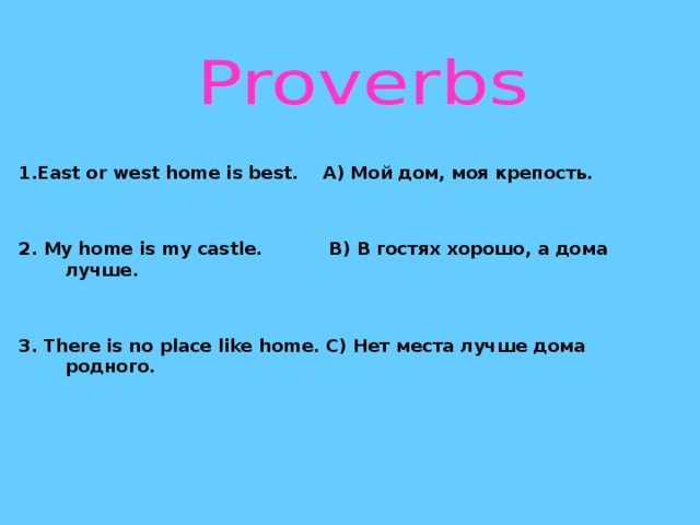 1. East or west home is best. A) Мой дом, моя крепость.   2. My home is my castle. B) В гостях хорошо, а дома  лучше.   3. There is no place like home. C) Нет места лучше дома родного.