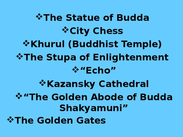 "The Statue of Budda City Chess Khurul (Buddhist Temple) The Stupa of Enlightenment  "" Echo"" Kazansky Cathedral "" The Golden Abode of Budda Shakyamuni"" The Golden Gates"