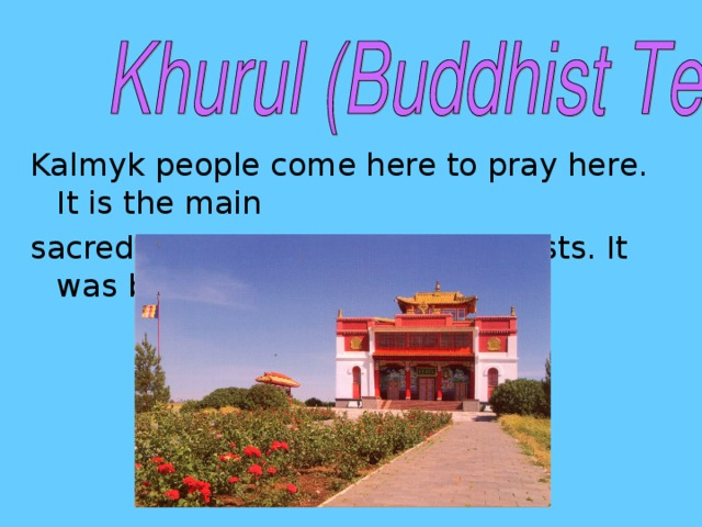Kalmyk people come here to pray here. It is the main sacred religious place for Buddhists. It was built in 1996.