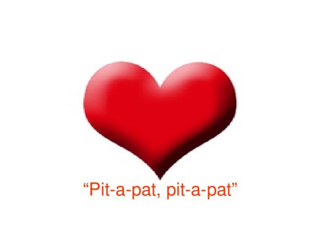 """"""" Pit-a-pat, pit-a-pat"""""""