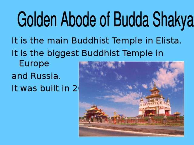 It is the main Buddhist Temple in Elista. It is the biggest Buddhist Temple in Europe and Russia. It was built in 2005