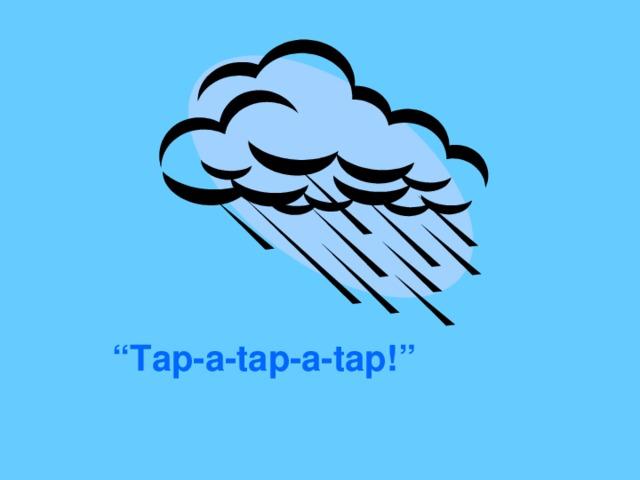 """ Tap-a-tap-a-tap!"""