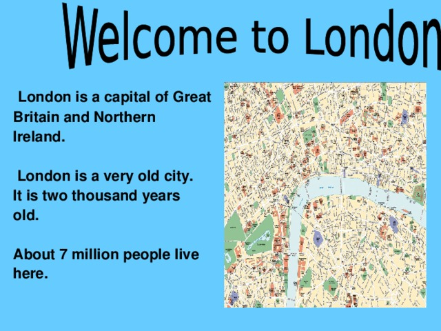 London is a capital of Great Britain and Northern Ireland.   London is a very old city. It is two thousand years old.  About 7 million people live here.