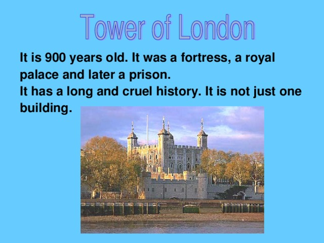 It is 900 years old. It was a fortress, a royal palace and later a prison. It has a long and cruel history. It is not just one building.