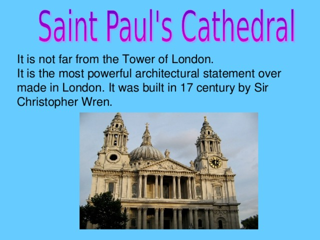 It is not far from the Tower of London. It is the most powerful architectural statement over made in London. It was built in 17 century by Sir Christopher Wren.