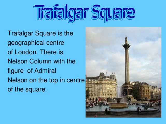 Trafalgar Square is the geographical centre of London. There is Nelson Column with the figure of Admiral Nelson on the top in centre of the square.