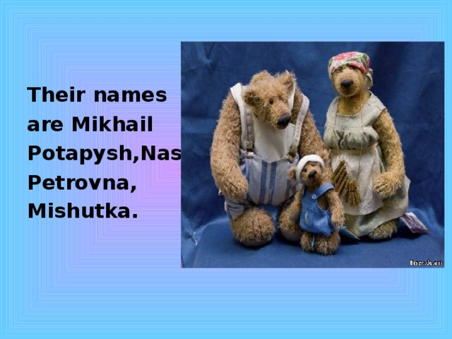 Their  names are Mikhail Potapysh,Nast. Petrovna, Mishutka.