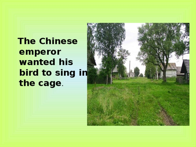 The Chinese emperor wanted his bird to sing in the cage .