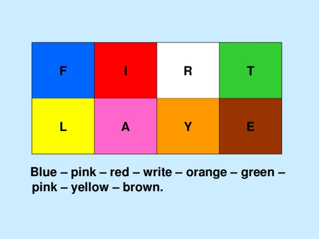 F   I  L  R  A  T  Y  E  Blue – pink – red – write – orange – green – pink – yellow – brown.