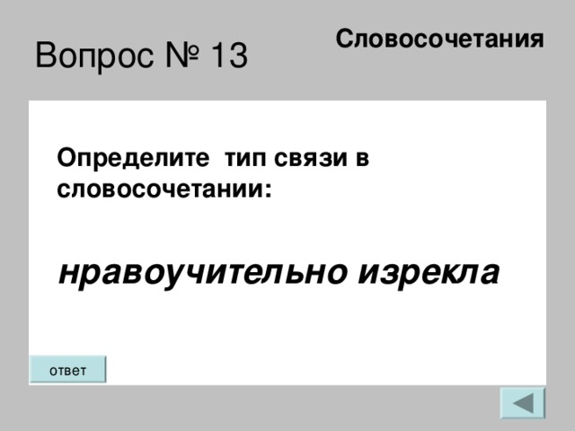 Словосочетания   Вопрос № 13 Определите тип связи в словосочетании:  нравоучительно изрекла ответ