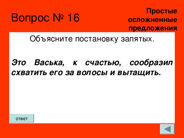 Простые  осложненные предложения Вопрос № 16 Объясните постановку запятых. Это Васька, к счастью, сообразил схватить его за волосы и вытащить. ответ