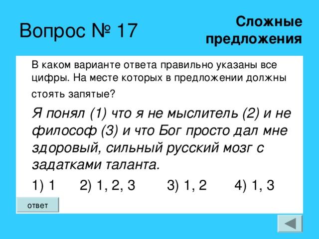 Сложные  предложения Вопрос № 17 В каком варианте ответа правильно указаны все цифры. На месте которых в предложении должны стоять запятые?  Я понял (1) что я не мыслитель (2) и не философ (3) и что Бог просто дал мне здоровый, сильный русский мозг с задатками таланта. 1) 1 2) 1, 2, 3 3) 1, 2 4) 1, 3 ответ