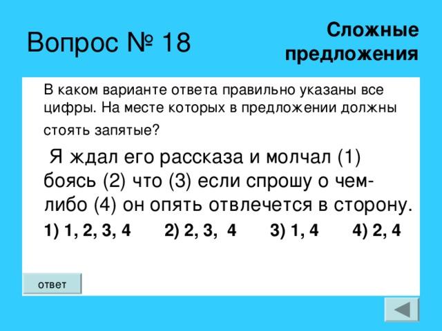 Сложные  предложения Вопрос № 18 В каком варианте ответа правильно указаны все цифры. На месте которых в предложении должны стоять запятые?   Я ждал его рассказа и молчал (1) боясь (2) что (3) если спрошу о чем-либо (4) он опять отвлечется в сторону. 1) 1, 2, 3, 4 2) 2, 3, 4 3) 1, 4 4) 2, 4 ответ
