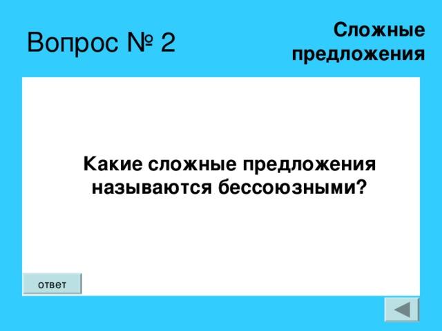 Сложные  предложения Вопрос № 2 Какие сложные предложения называются бессоюзными? ответ