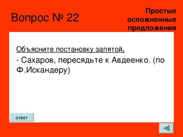 Простые  осложненные предложения Вопрос № 22 Объясните постановку запятой . - Сахаров, пересядьте к Авдеенко. (по Ф.Искандеру)   ответ