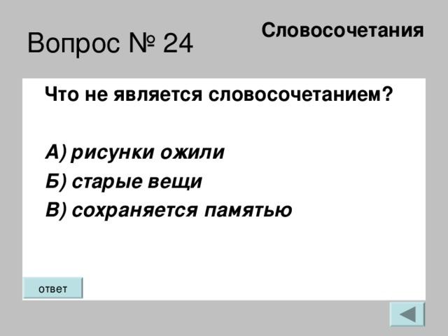Словосочетания   Вопрос № 24 Что не является словосочетанием?  А) рисунки ожили  Б) старые вещи  В) сохраняется памятью ответ