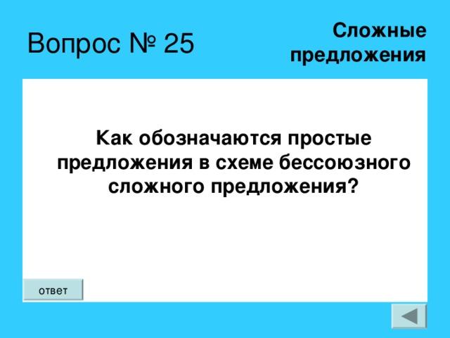 Сложные  предложения Вопрос № 25 Как обозначаются простые предложения в схеме бессоюзного сложного предложения?  ответ