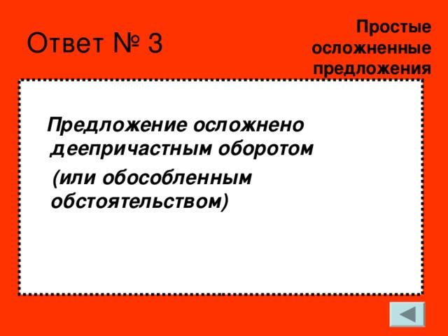 Простые  осложненные предложения Ответ № 3   Предложение осложнено деепричастным оборотом  (или обособленным обстоятельством)