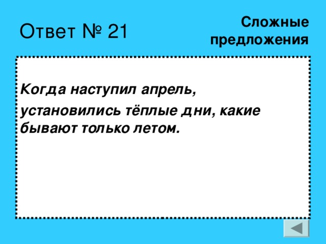 Сложные  предложения Ответ № 21  Когда наступил апрель, установились тёплые дни, какие  бывают только летом.