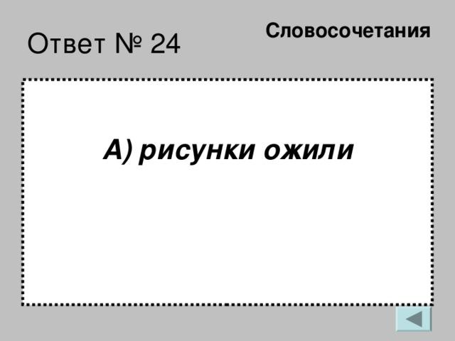 Словосочетания   Ответ № 24 А) рисунки ожили