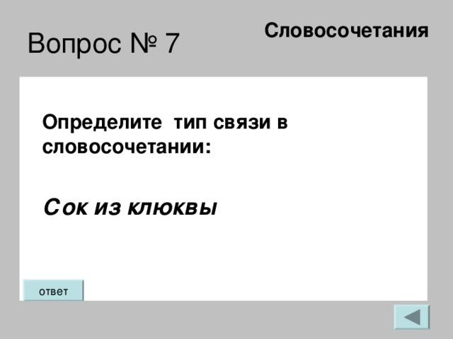 Словосочетания   Вопрос № 7 Определите тип связи в словосочетании:  Сок из клюквы ответ
