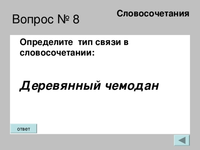 Словосочетания   Вопрос № 8 Определите тип связи в словосочетании:  Деревянный чемодан  ответ