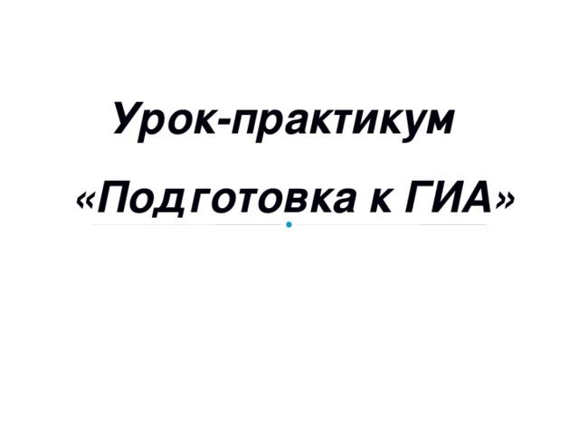 Урок-практикум  «Подготовка к ГИА»