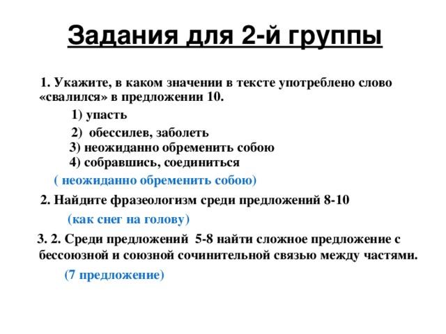 Задания для 2-й группы  1. Укажите, в каком значении в тексте употреблено слово «свалился» в предложении 10.  1) упасть  2) обессилев, заболеть  3) неожиданно обременить собою  4) собравшись, соединиться  ( неожиданно обременить собою)   2. Найдите фразеологизм среди предложений 8-10  (как снег на голову)  3. 2. Среди предложений 5-8 найти сложное предложение с бессоюзной и союзной сочинительной связью между частями.  (7 предложение)