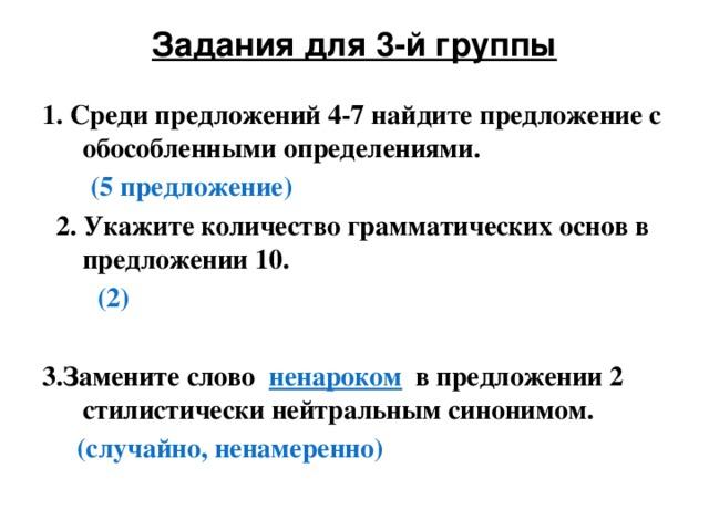 Задания для 3-й группы   1. Среди предложений 4-7 найдите предложение с обособленными определениями.  (5 предложение)   2. Укажите количество грамматических основ в предложении 10.  (2)  3.Замените слово ненароком в предложении 2 стилистически нейтральным синонимом.  (случайно, ненамеренно)