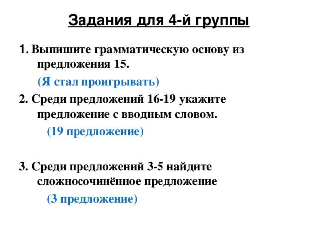 Задания для 4-й группы   1 . Выпишите грамматическую основу из предложения 15.  (Я стал проигрывать) 2. Среди предложений 16-19 укажите предложение с вводным словом.  (19 предложение)  3. Среди предложений 3-5 найдите сложносочинённое предложение  (3 предложение)