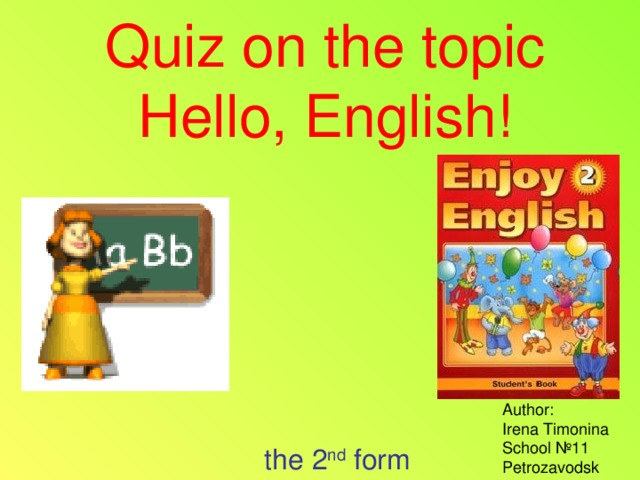 Quiz on the topic  Hello, English! Author:  Irena Timonina  School № 11  Petrozavodsk the 2 nd form