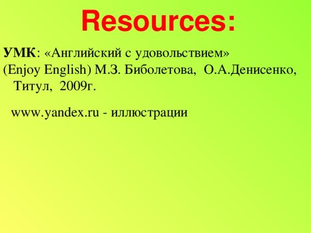 Resources: УМК : «Английский с удовольствием»  ( Enjoy English ) М.З. Биболетова, О.А.Денисенко,  Титул, 2009г. www.yandex.ru - иллюстрации