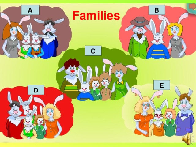 A B Families C E D Listening My family I am a hare. I have got a family. I have got a father, a mother, a sister and a brother. I am a hare. I have got a family. I have got a mother, two sisters and a father. I am a hare. I have got a family. I have got a grandfather and a mother. I am a hare. I have got a family. I have got a brother, a mother and a grandfather. I am a hare. I have got a family. I have got a sister, a father and a mother.