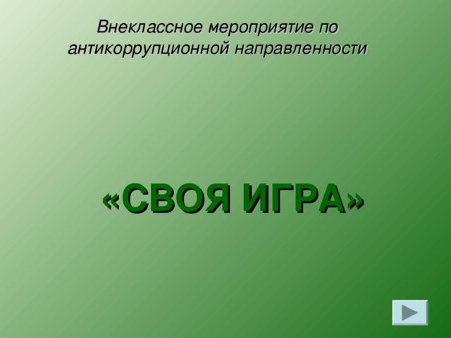 Внеклассное мероприятие по  антикоррупционной направленности  «СВОЯ ИГРА»