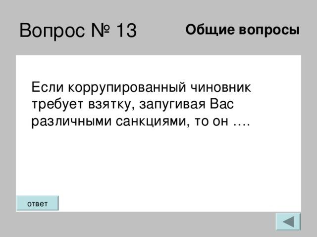 Общие вопросы Если коррупированный чиновник требует взятку, запугивая Вас различными санкциями, то он ….