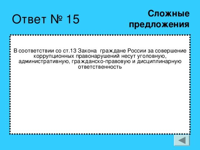 Сложные  предложения В соответствии со ст.13 Закона граждане России за совершение коррупционных правонарушений несут уголовную, административную, гражданско-правовую и дисциплинарную ответственность