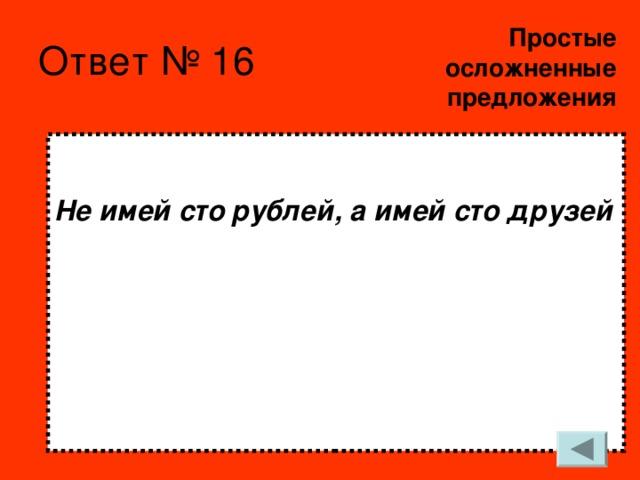Простые  осложненные предложения   Не имей сто рублей, а имей сто друзей