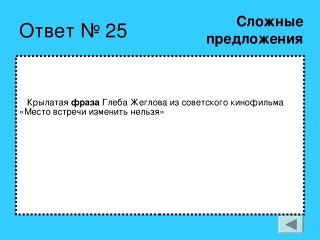 Сложные  предложения   Крылатая фраза Глеба Жеглова из советского кинофильма «Место встречи изменить нельзя»