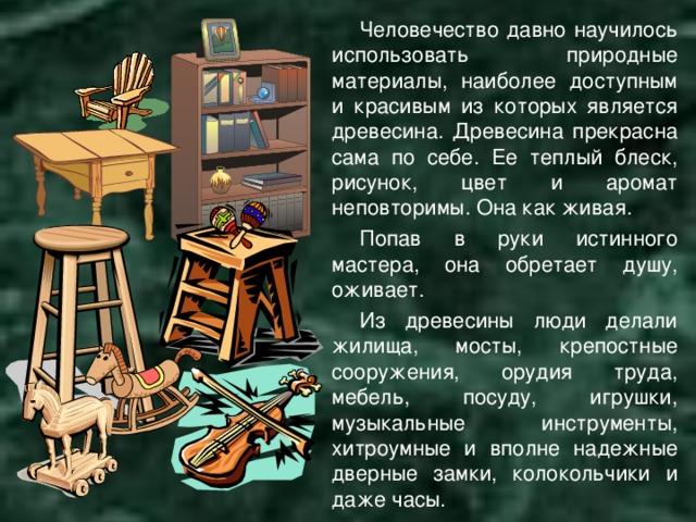 Человечество давно научилось использовать природные материалы, наиболее доступным и красивым из которых является древесина. Древесина прекрасна сама по себе. Ее теплый блеск, рисунок, цвет и аромат неповторимы. Она как живая. Попав в руки истинного мастера, она обретает душу, оживает. Из древесины люди делали жилища, мосты, крепостные сооружения, орудия труда, мебель, посуду, игрушки, музыкальные инструменты, хитроумные и вполне надежные дверные замки, колокольчики и даже часы.