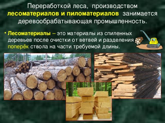 Переработкой леса, производством лесоматериалов и пиломатериалов занимается деревообрабатывающая промышленность.