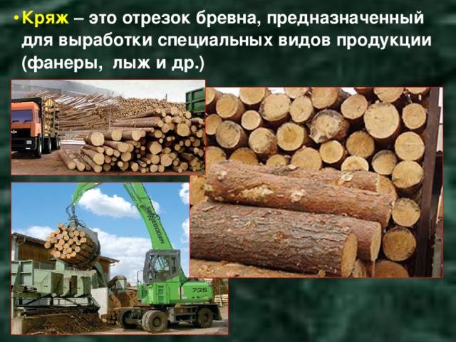 Кряж – это отрезок бревна, предназначенный для выработки специальных видов продукции (фанеры, лыж и др.)