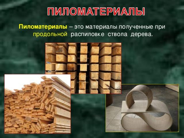 Пиломатериалы –  это материалы полученные при продольной распиловке ствола дерева.